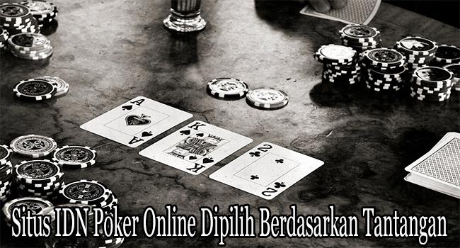 Situs IDN Poker Online Dipilih Berdasarkan Tantangan di Dalamnya