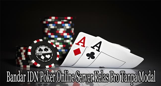Bandar IDN Poker Online Server Kelas Pro Tanpa Modal Besar