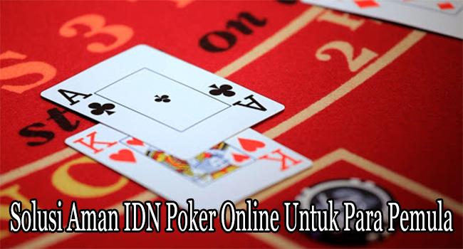 Solusi Aman IDN Poker Online Untuk Para Pemula